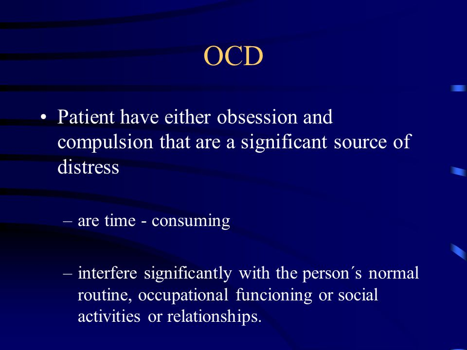 OCD Patient have either obsession and compulsion that are a significant source of distress –are time - consuming –interfere significantly with the person´s normal routine, occupational funcioning or social activities or relationships.