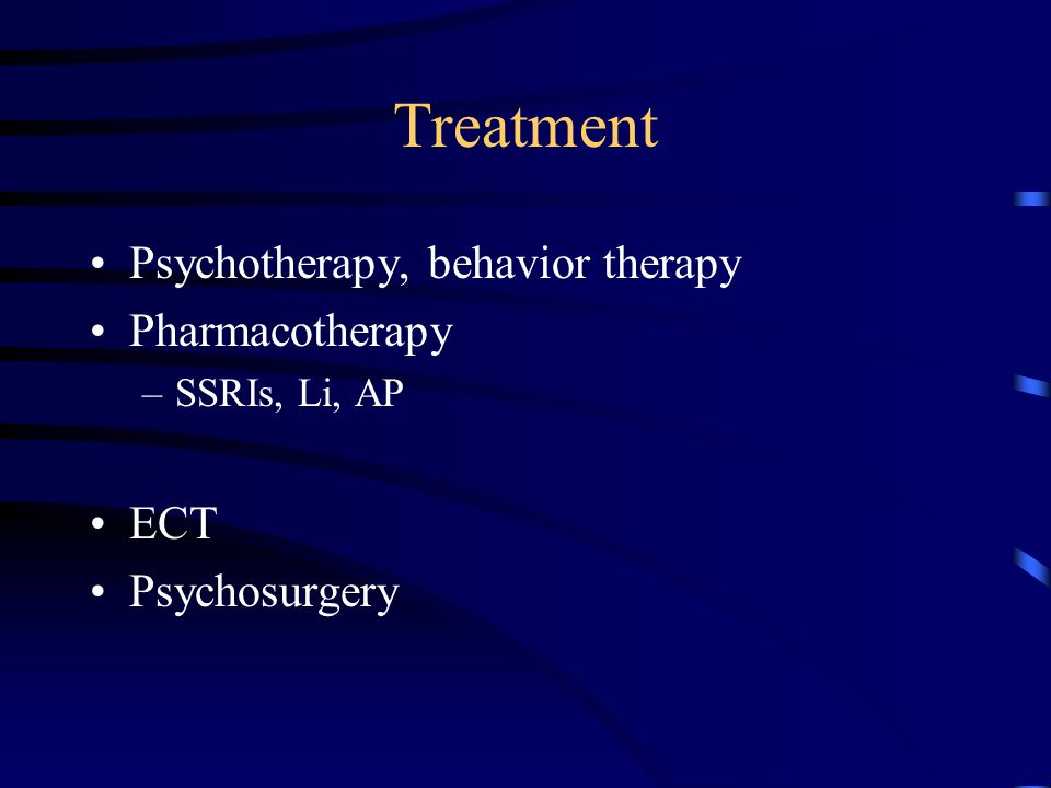 Treatment Psychotherapy, behavior therapy Pharmacotherapy –SSRIs, Li, AP ECT Psychosurgery