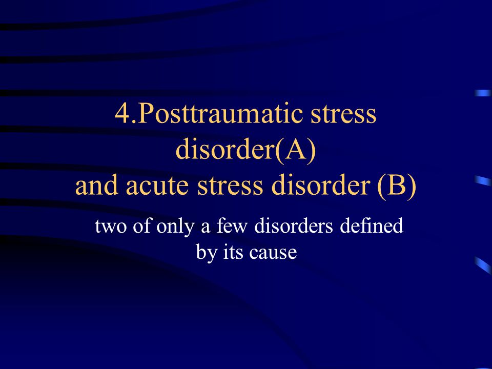 4.Posttraumatic stress disorder(A) and acute stress disorder (B) two of only a few disorders defined by its cause