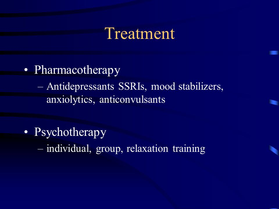 Treatment Pharmacotherapy –Antidepressants SSRIs, mood stabilizers, anxiolytics, anticonvulsants Psychotherapy –individual, group, relaxation training