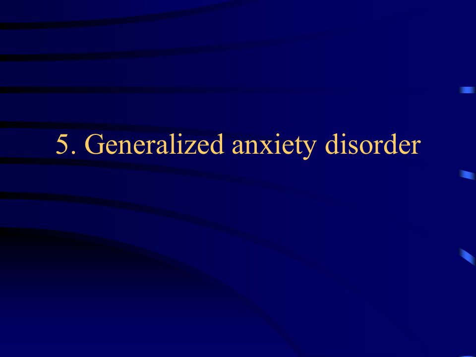 5. Generalized anxiety disorder