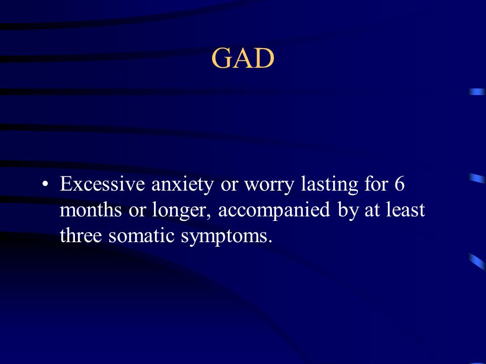 GAD Excessive anxiety or worry lasting for 6 months or longer, accompanied by at least three somatic symptoms.
