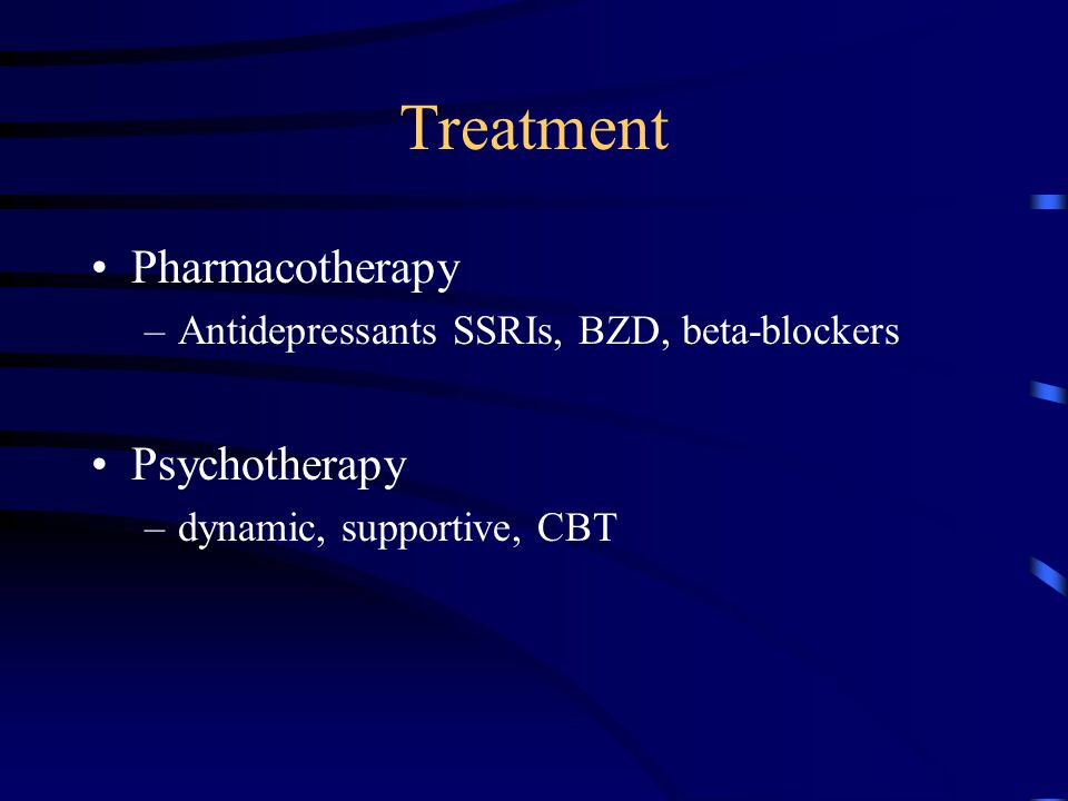 Treatment Pharmacotherapy –Antidepressants SSRIs, BZD, beta-blockers Psychotherapy –dynamic, supportive, CBT
