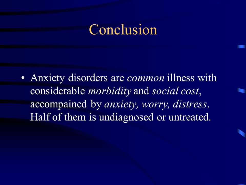 Conclusion Anxiety disorders are common illness with considerable morbidity and social cost, accompained by anxiety, worry, distress.