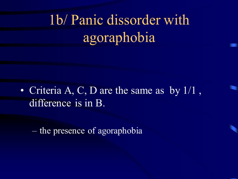 1b/ Panic dissorder with agoraphobia Criteria A, C, D are the same as by 1/1, difference is in B.