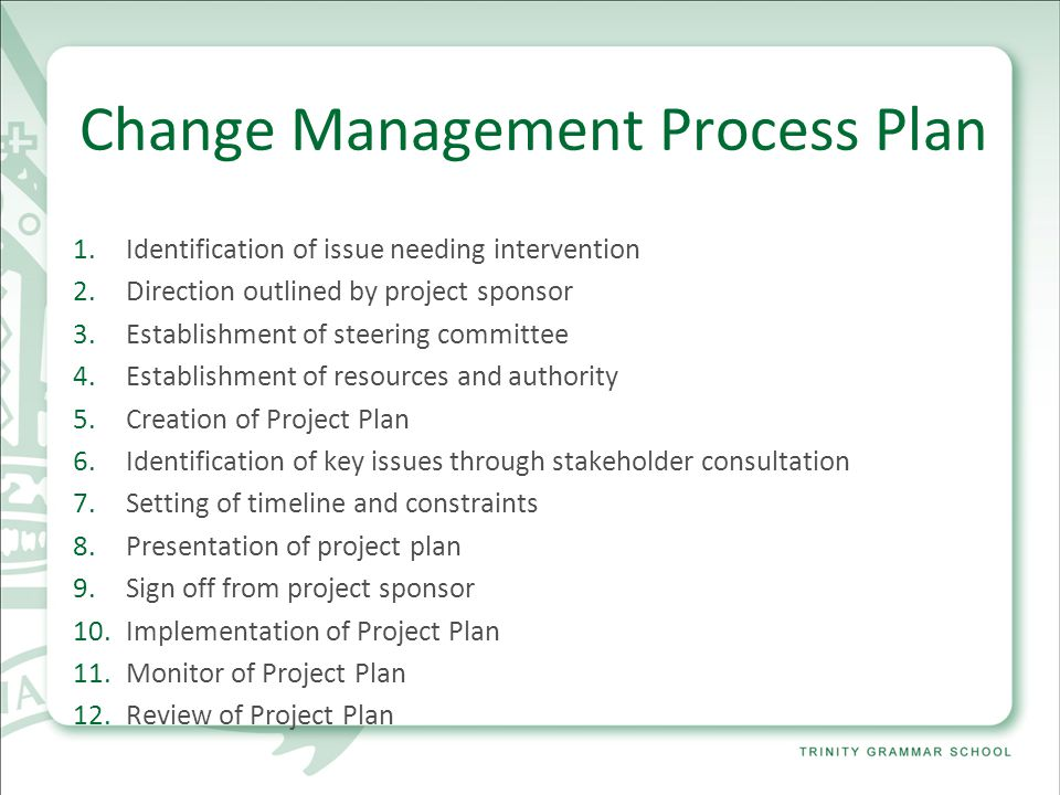Change Management Process Plan 1.Identification of issue needing intervention 2.Direction outlined by project sponsor 3.Establishment of steering committee 4.Establishment of resources and authority 5.Creation of Project Plan 6.Identification of key issues through stakeholder consultation 7.Setting of timeline and constraints 8.Presentation of project plan 9.Sign off from project sponsor 10.Implementation of Project Plan 11.Monitor of Project Plan 12.Review of Project Plan