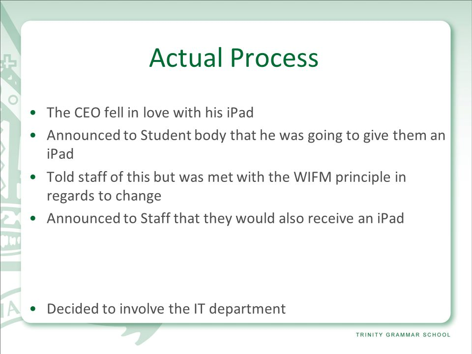 Actual Process The CEO fell in love with his iPad Announced to Student body that he was going to give them an iPad Told staff of this but was met with the WIFM principle in regards to change Announced to Staff that they would also receive an iPad Decided to involve the IT department
