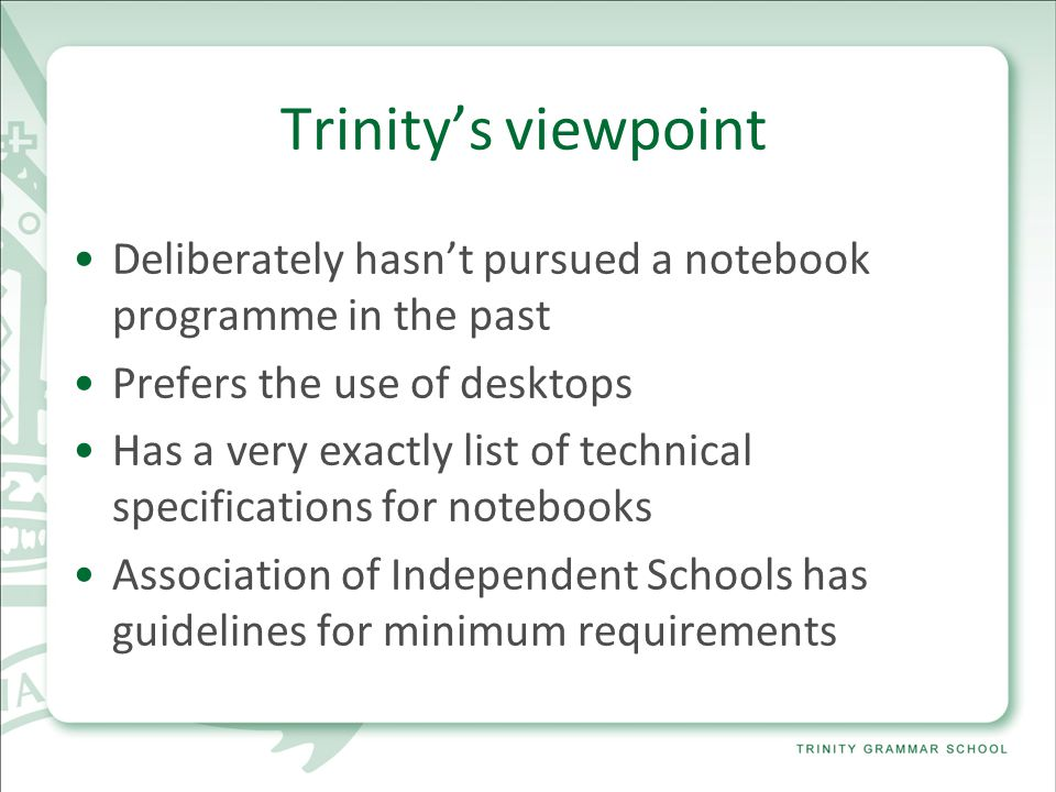 Trinity's viewpoint Deliberately hasn't pursued a notebook programme in the past Prefers the use of desktops Has a very exactly list of technical specifications for notebooks Association of Independent Schools has guidelines for minimum requirements