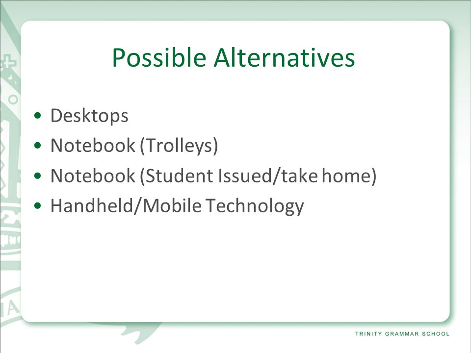Possible Alternatives Desktops Notebook (Trolleys) Notebook (Student Issued/take home) Handheld/Mobile Technology