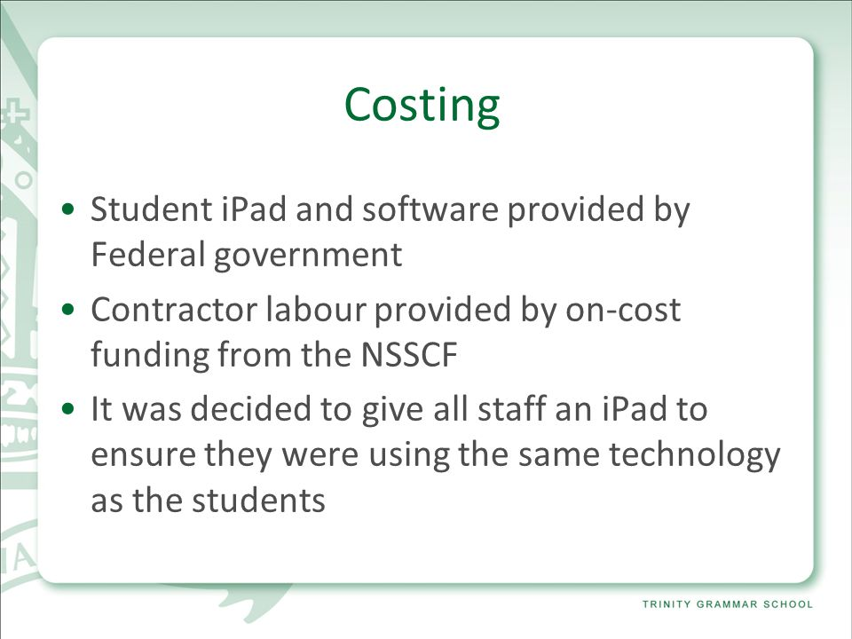 Costing Student iPad and software provided by Federal government Contractor labour provided by on-cost funding from the NSSCF It was decided to give all staff an iPad to ensure they were using the same technology as the students