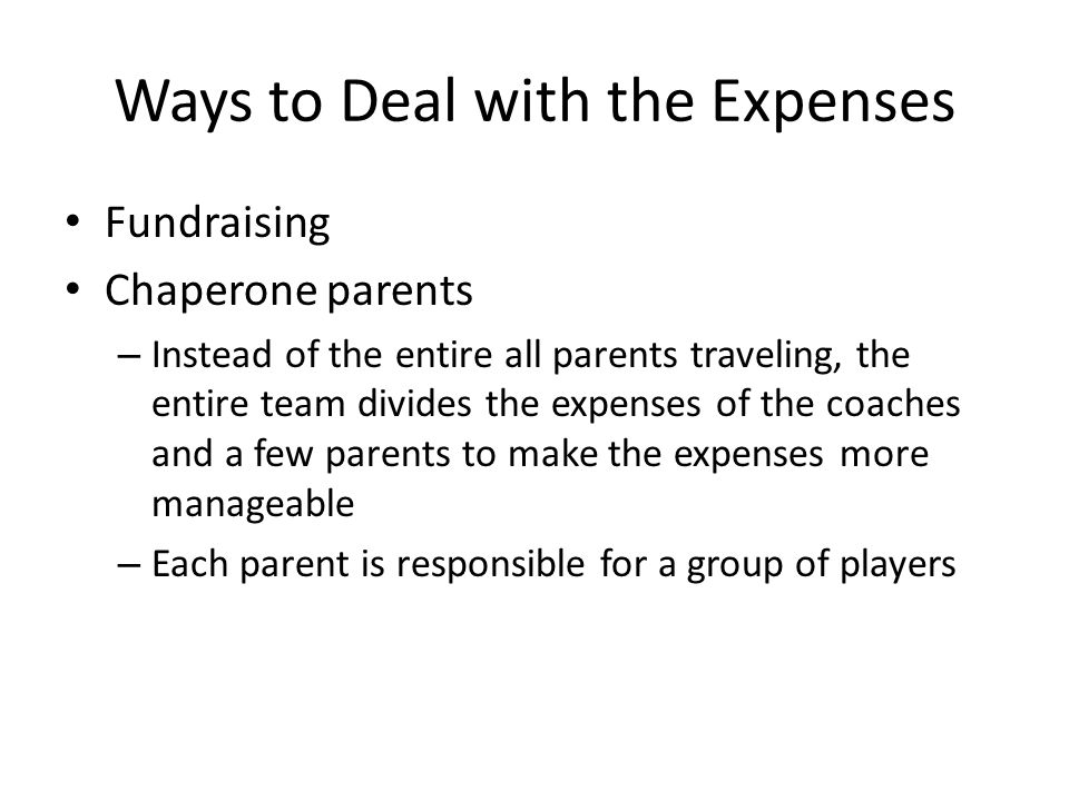 Ways to Deal with the Expenses Fundraising Chaperone parents – Instead of the entire all parents traveling, the entire team divides the expenses of the coaches and a few parents to make the expenses more manageable – Each parent is responsible for a group of players