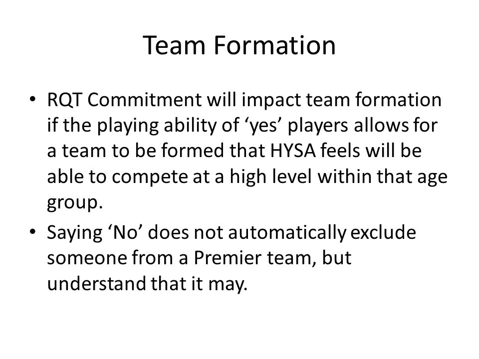 Team Formation RQT Commitment will impact team formation if the playing ability of 'yes' players allows for a team to be formed that HYSA feels will be able to compete at a high level within that age group.