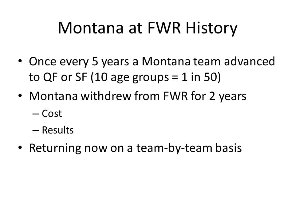 Montana at FWR History Once every 5 years a Montana team advanced to QF or SF (10 age groups = 1 in 50) Montana withdrew from FWR for 2 years – Cost – Results Returning now on a team-by-team basis