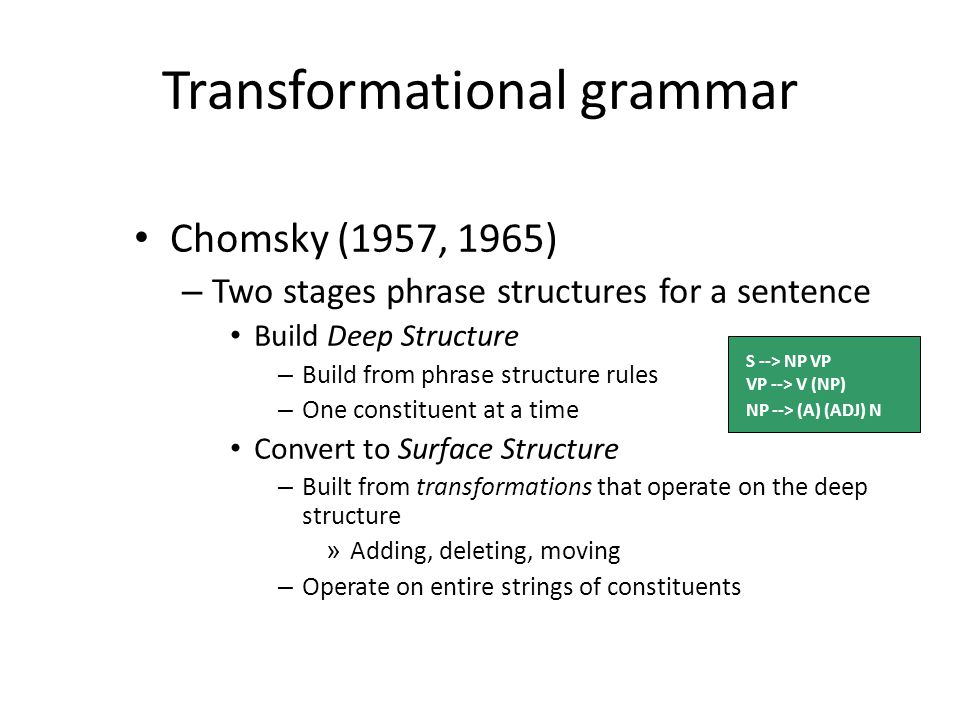Transformational grammar Chomsky (1957, 1965) – Two stages phrase structures for a sentence Build Deep Structure – Build from phrase structure rules – One constituent at a time Convert to Surface Structure – Built from transformations that operate on the deep structure » Adding, deleting, moving – Operate on entire strings of constituents S --> NP VP VP --> V (NP) NP --> (A) (ADJ) N