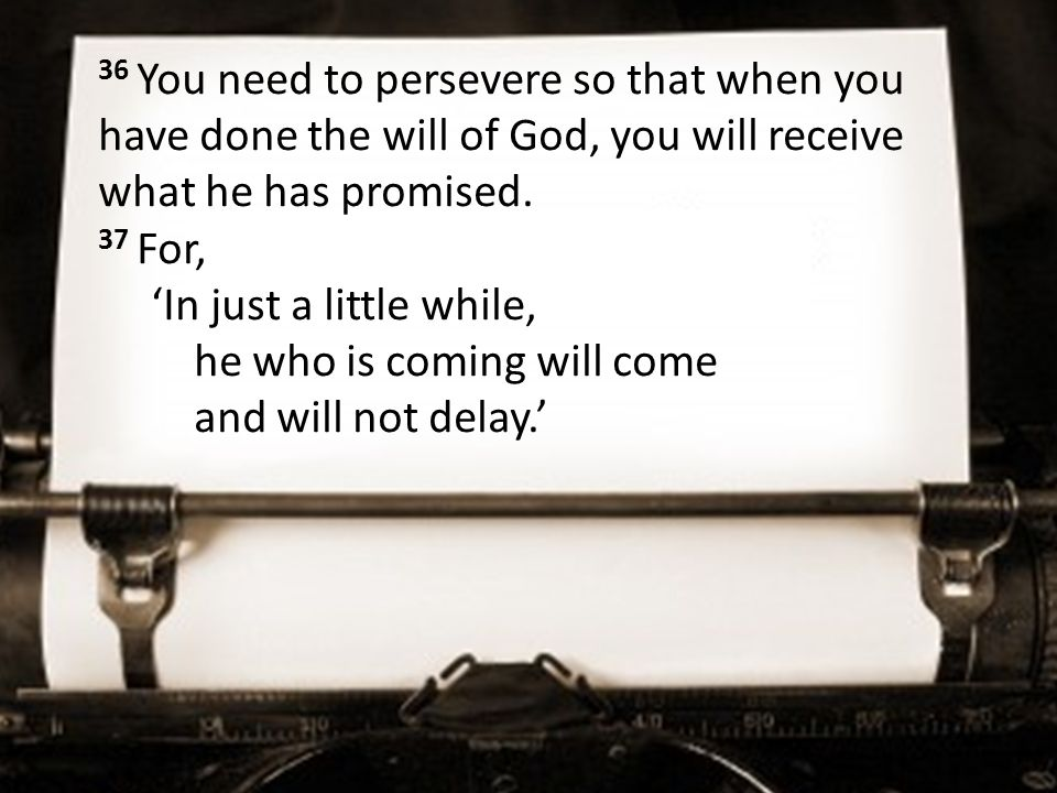 36 You need to persevere so that when you have done the will of God, you will receive what he has promised.
