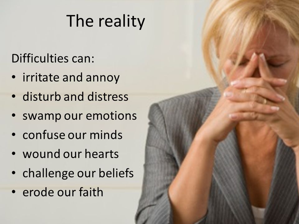 The reality Difficulties can: irritate and annoy disturb and distress swamp our emotions confuse our minds wound our hearts challenge our beliefs erode our faith