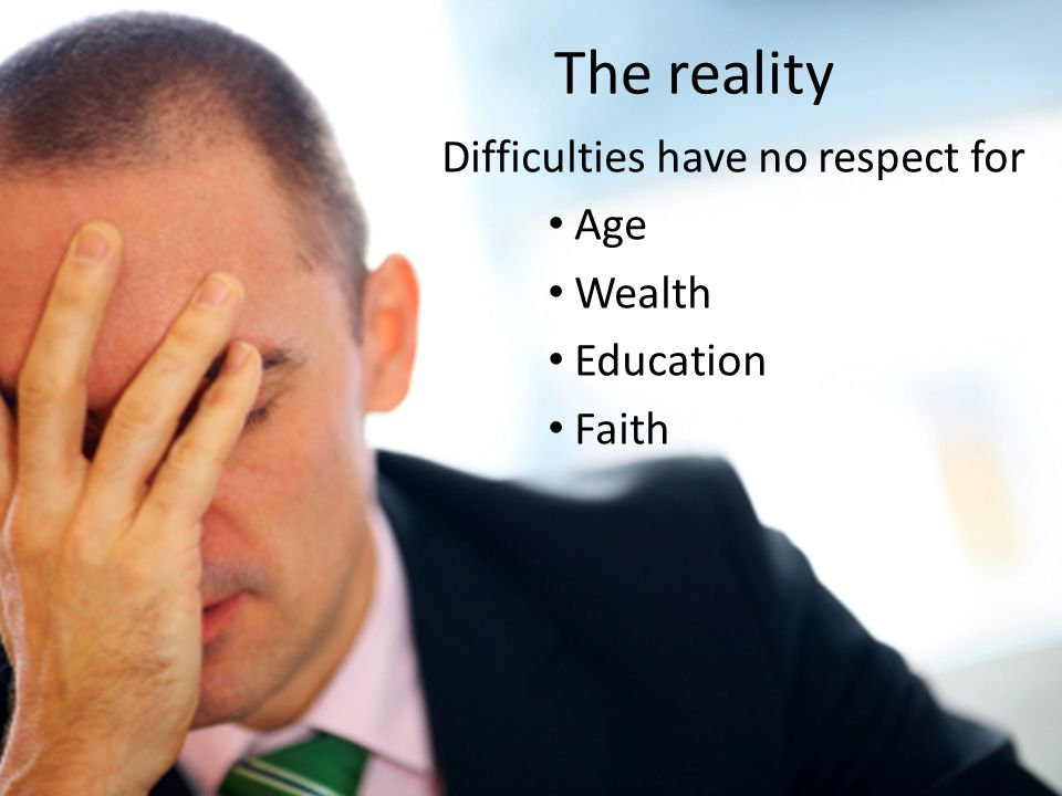 The reality Difficulties have no respect for Age Wealth Education Faith