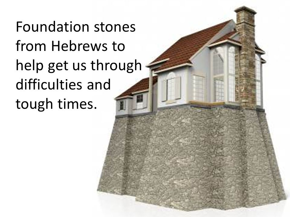 Foundation stones from Hebrews to help get us through difficulties and tough times.