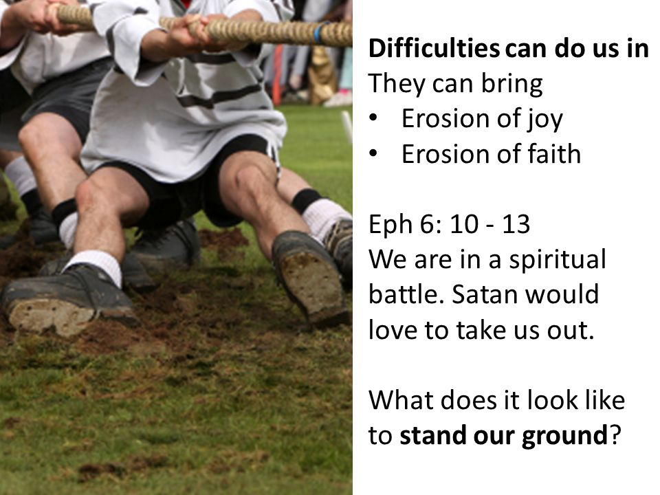Difficulties can do us in They can bring Erosion of joy Erosion of faith Eph 6: We are in a spiritual battle.