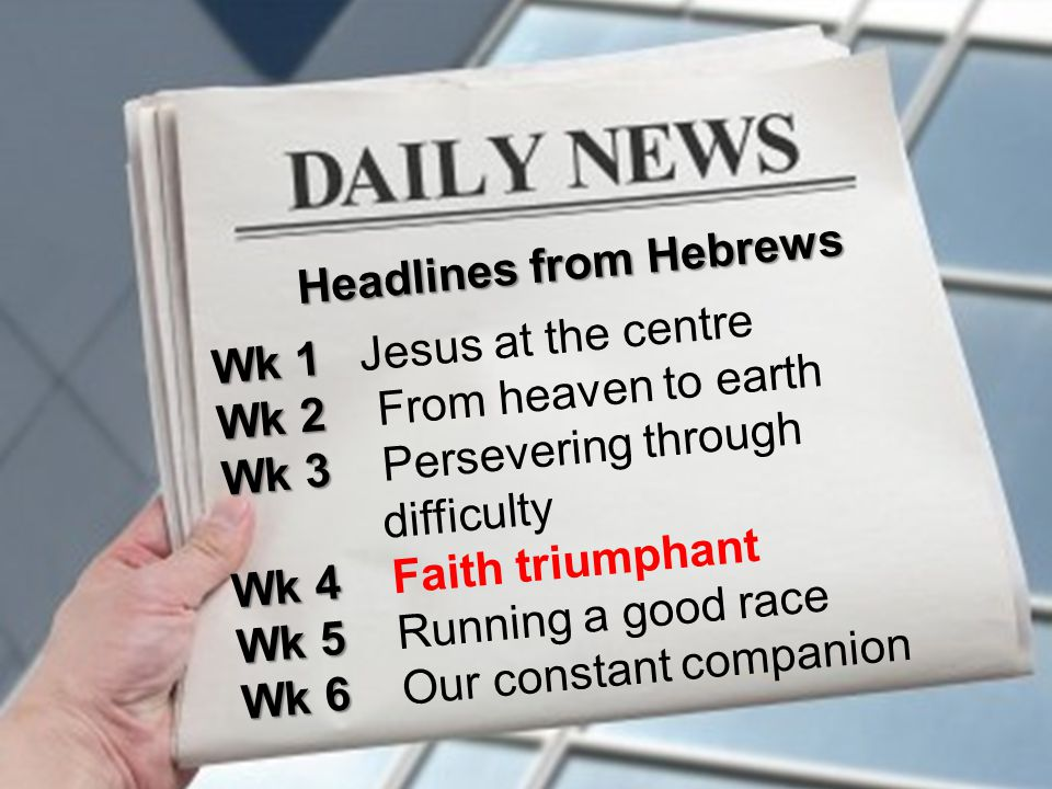 Headlines from Hebrews Wk 1 Wk 1 Jesus at the centre Wk 2 Wk 2 From heaven to earth Wk 3 Wk 3 Persevering through difficulty Wk 4 Wk 4 Faith triumphant Wk 5 Wk 5 Running a good race Wk 6 Wk 6 Our constant companion