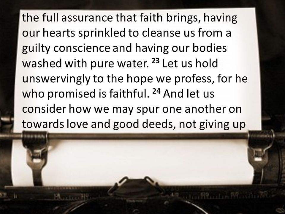the full assurance that faith brings, having our hearts sprinkled to cleanse us from a guilty conscience and having our bodies washed with pure water.