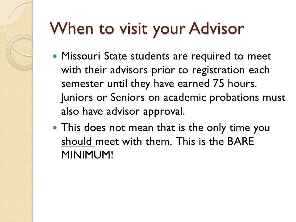 When to visit your Advisor Missouri State students are required to meet with their advisors prior to registration each semester until they have earned 75 hours.