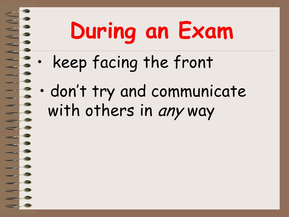 During an Exam keep facing the front don't try and communicate. with others in any way