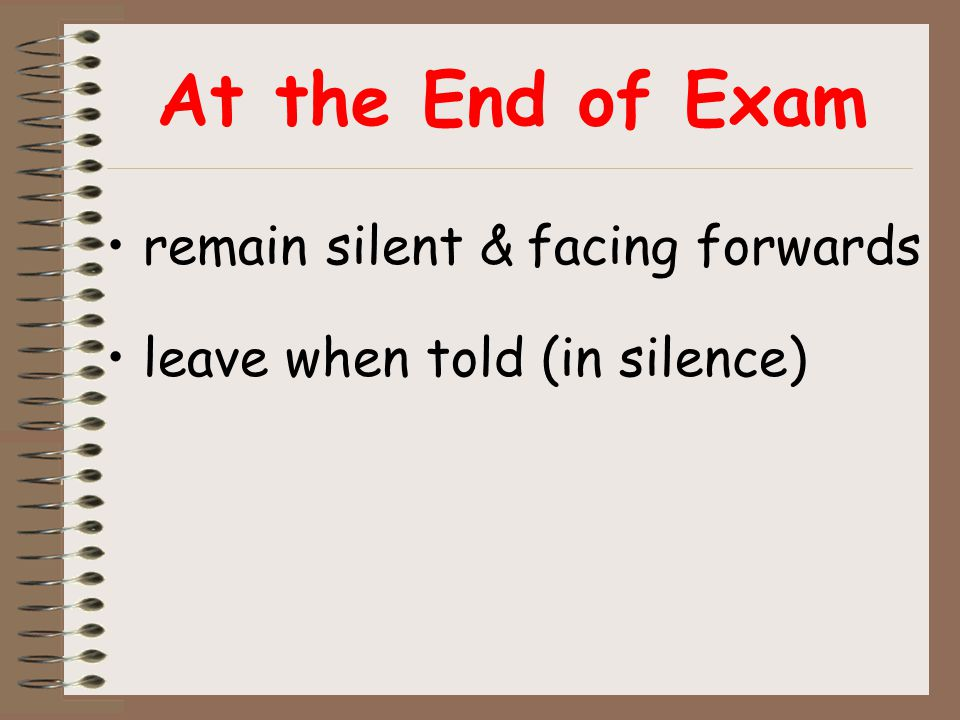 At the End of Exam remain silent & facing forwards leave when told (in silence)