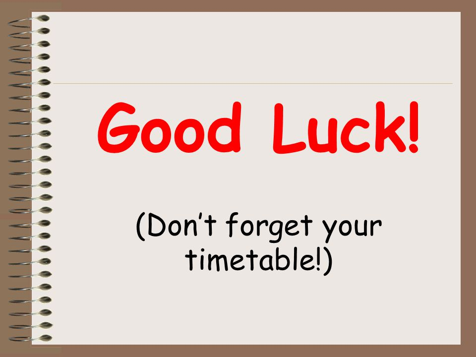 Good Luck! (Don't forget your timetable!)
