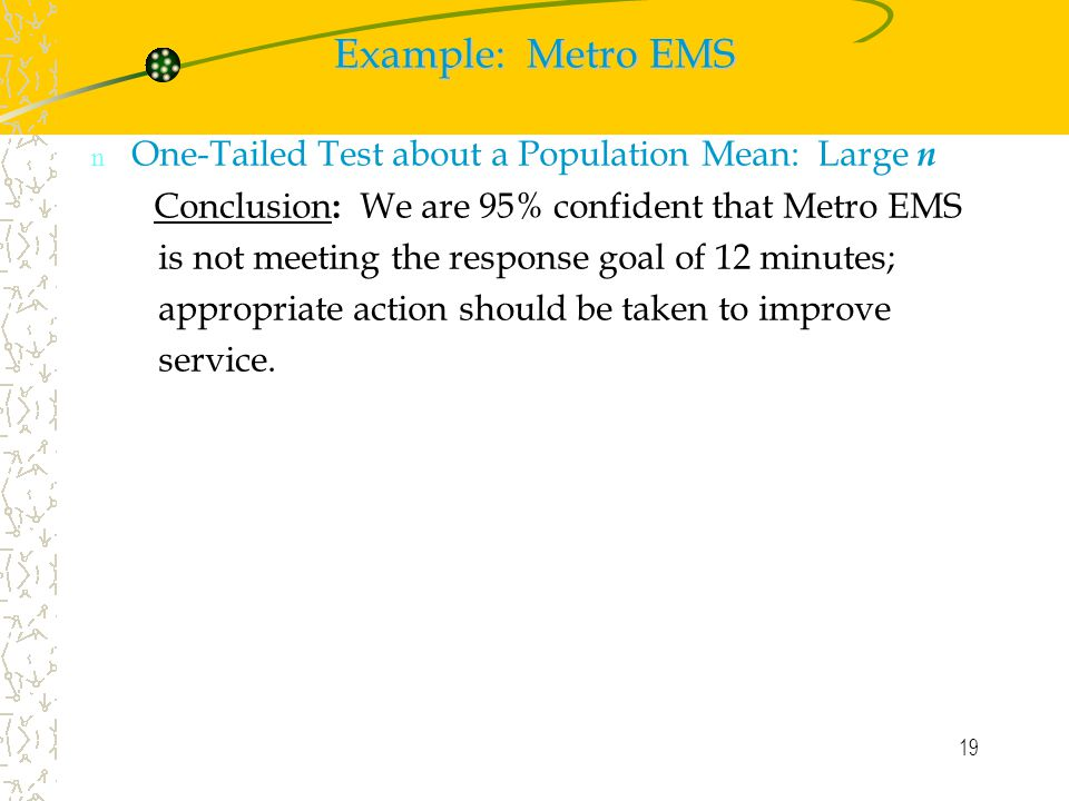 19 Example: Metro EMS n One-Tailed Test about a Population Mean: Large n Conclusion : We are 95% confident that Metro EMS is not meeting the response goal of 12 minutes; appropriate action should be taken to improve service.