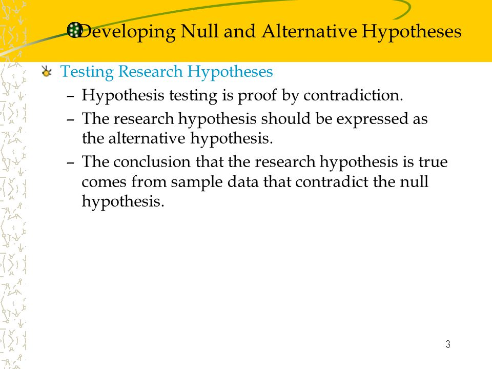 3 Testing Research Hypotheses –Hypothesis testing is proof by contradiction.