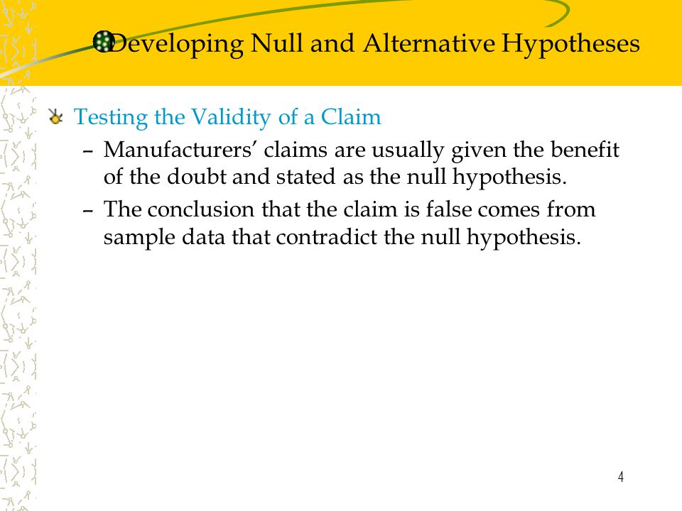4 Testing the Validity of a Claim –Manufacturers' claims are usually given the benefit of the doubt and stated as the null hypothesis.