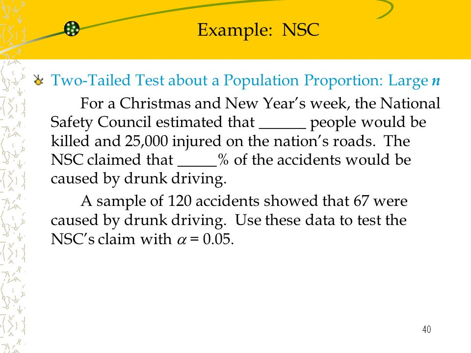 40 Example: NSC Two-Tailed Test about a Population Proportion: Large n For a Christmas and New Year's week, the National Safety Council estimated that ______ people would be killed and 25,000 injured on the nation's roads.