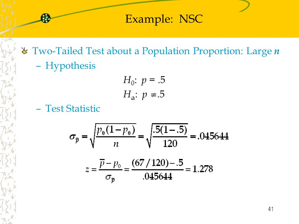 41 Example: NSC Two-Tailed Test about a Population Proportion: Large n –Hypothesis H 0 : p =.5 H a : p.5 –Test Statistic