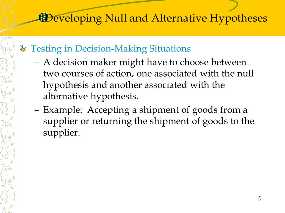 5 Testing in Decision-Making Situations –A decision maker might have to choose between two courses of action, one associated with the null hypothesis and another associated with the alternative hypothesis.