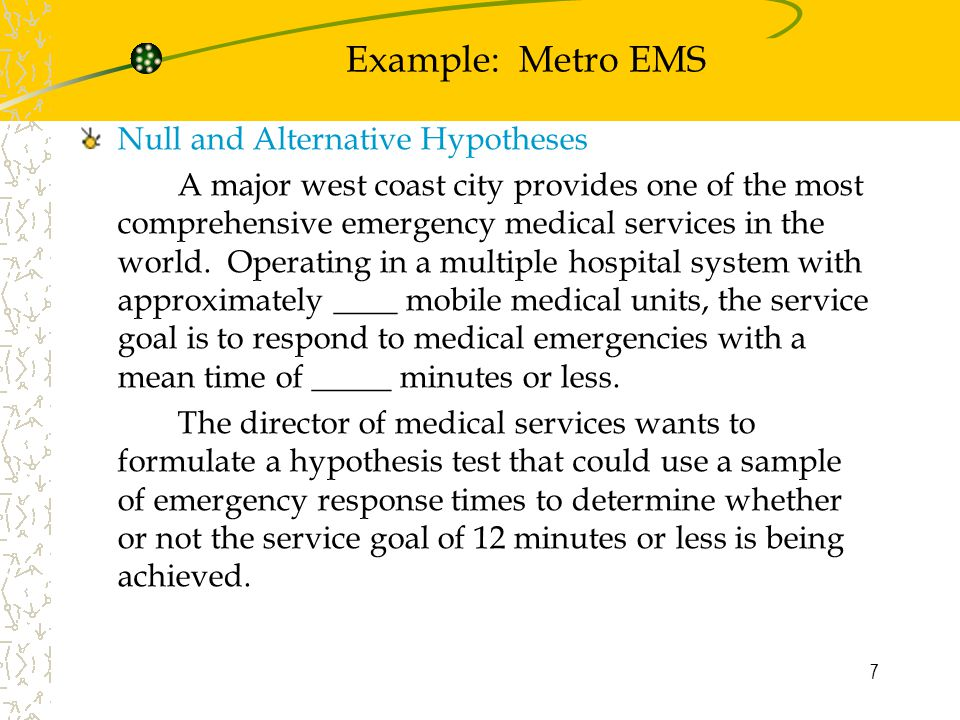 7 Example: Metro EMS Null and Alternative Hypotheses A major west coast city provides one of the most comprehensive emergency medical services in the world.
