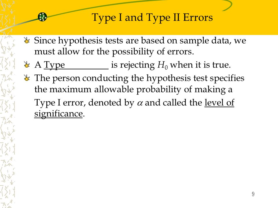 9 Type I and Type II Errors Since hypothesis tests are based on sample data, we must allow for the possibility of errors.