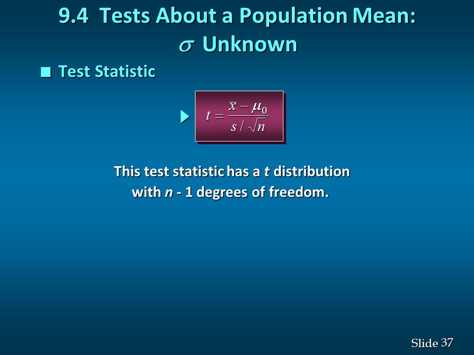 37 Slide n Test Statistic 9.4 Tests About a Population Mean:  Unknown This test statistic has a t distribution with n - 1 degrees of freedom.