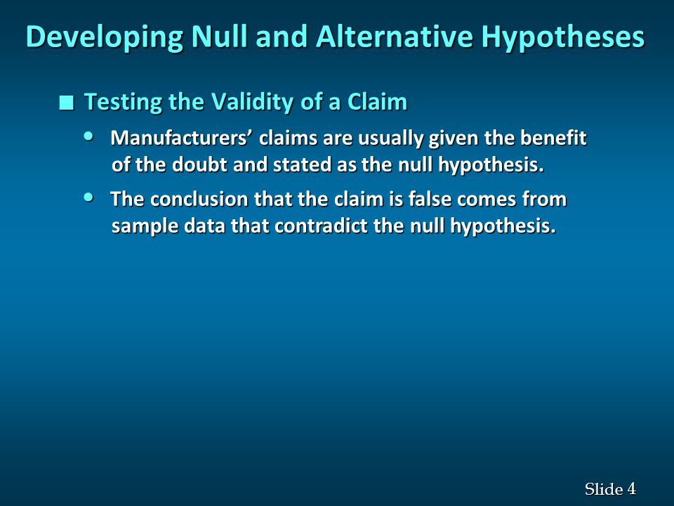 4 4 Slide Developing Null and Alternative Hypotheses n Testing the Validity of a Claim Manufacturers' claims are usually given the benefit Manufacturers' claims are usually given the benefit of the doubt and stated as the null hypothesis.