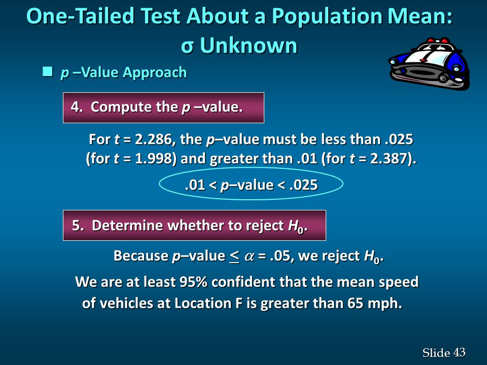 43 Slide One-Tailed Test About a Population Mean: σ Unknown p –Value Approach p –Value Approach 5.