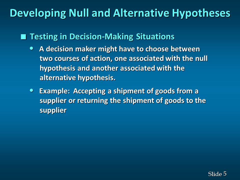 5 5 Slide n Testing in Decision-Making Situations Developing Null and Alternative Hypotheses A decision maker might have to choose between A decision maker might have to choose between two courses of action, one associated with the null two courses of action, one associated with the null hypothesis and another associated with the hypothesis and another associated with the alternative hypothesis.