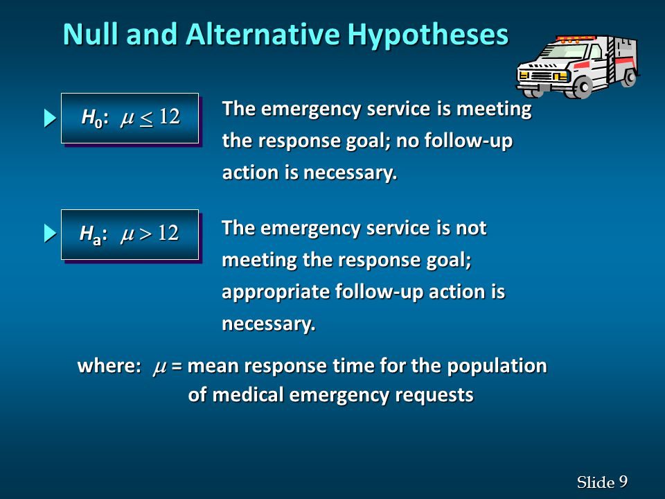 9 9 Slide Null and Alternative Hypotheses The emergency service is meeting the response goal; no follow-up action is necessary.