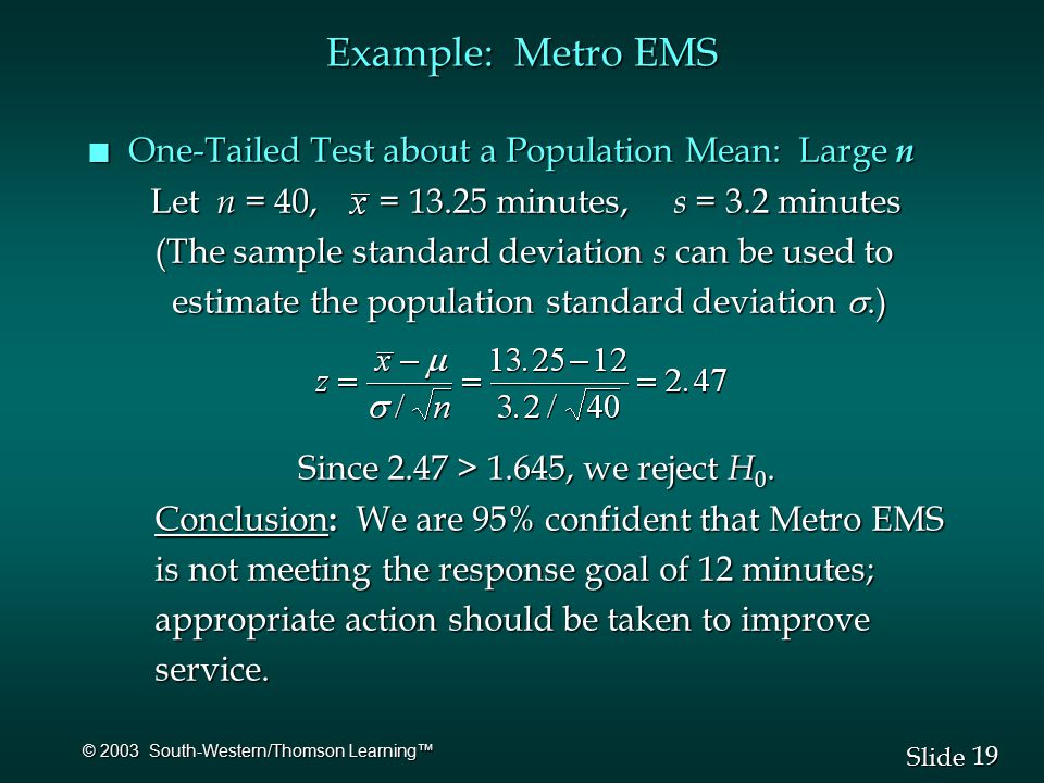 19 Slide © 2003 South-Western/Thomson Learning™ Example: Metro EMS n One-Tailed Test about a Population Mean: Large n Let n = 40, = minutes, s = 3.2 minutes Let n = 40, = minutes, s = 3.2 minutes (The sample standard deviation s can be used to (The sample standard deviation s can be used to estimate the population standard deviation .) estimate the population standard deviation .) Since 2.47 > 1.645, we reject H 0.