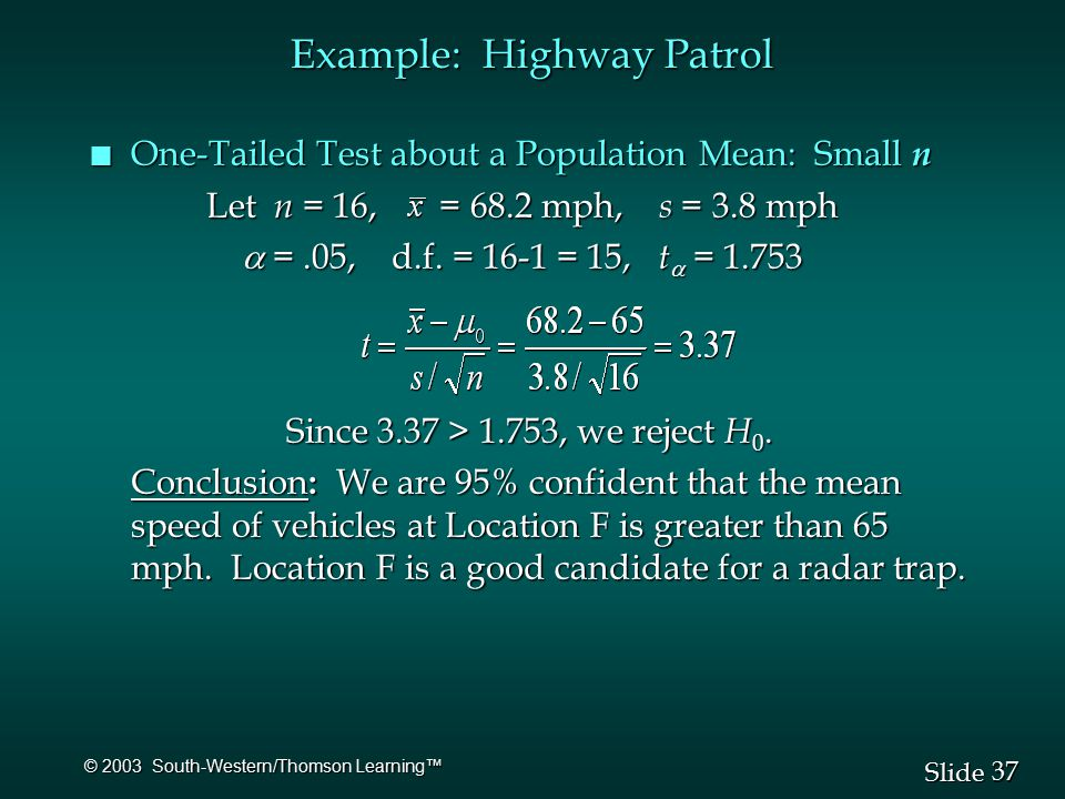 37 Slide © 2003 South-Western/Thomson Learning™ Example: Highway Patrol n One-Tailed Test about a Population Mean: Small n Let n = 16, = 68.2 mph, s = 3.8 mph Let n = 16, = 68.2 mph, s = 3.8 mph  =.05, d.f.