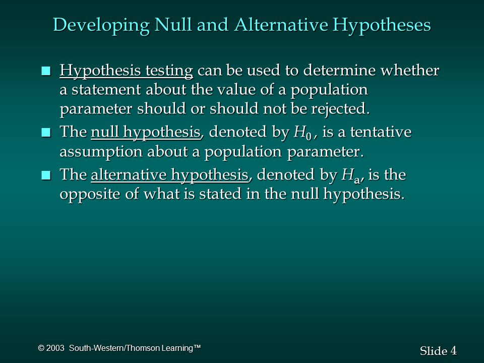 4 4 Slide © 2003 South-Western/Thomson Learning™ Developing Null and Alternative Hypotheses n Hypothesis testing can be used to determine whether a statement about the value of a population parameter should or should not be rejected.