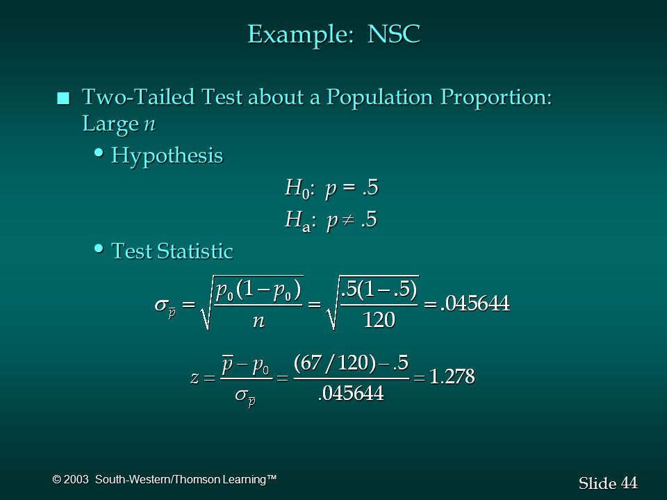 44 Slide © 2003 South-Western/Thomson Learning™ Example: NSC n Two-Tailed Test about a Population Proportion: Large n Hypothesis Hypothesis H 0 : p =.5 H 0 : p =.5 H a : p.5 H a : p.5 Test Statistic Test Statistic