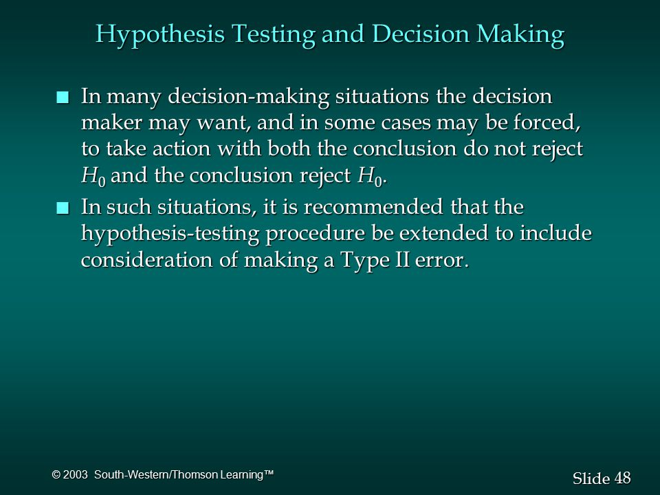 48 Slide © 2003 South-Western/Thomson Learning™ Hypothesis Testing and Decision Making n In many decision-making situations the decision maker may want, and in some cases may be forced, to take action with both the conclusion do not reject H 0 and the conclusion reject H 0.
