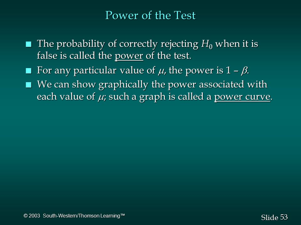 53 Slide © 2003 South-Western/Thomson Learning™ Power of the Test n The probability of correctly rejecting H 0 when it is false is called the power of the test.