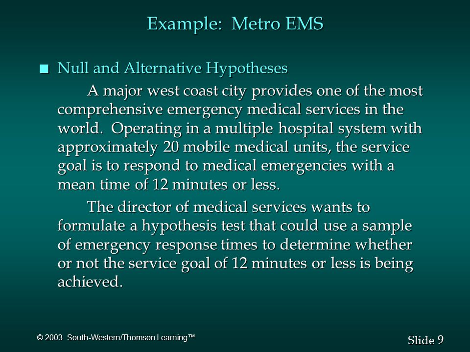 9 9 Slide © 2003 South-Western/Thomson Learning™ Example: Metro EMS n Null and Alternative Hypotheses A major west coast city provides one of the most comprehensive emergency medical services in the world.