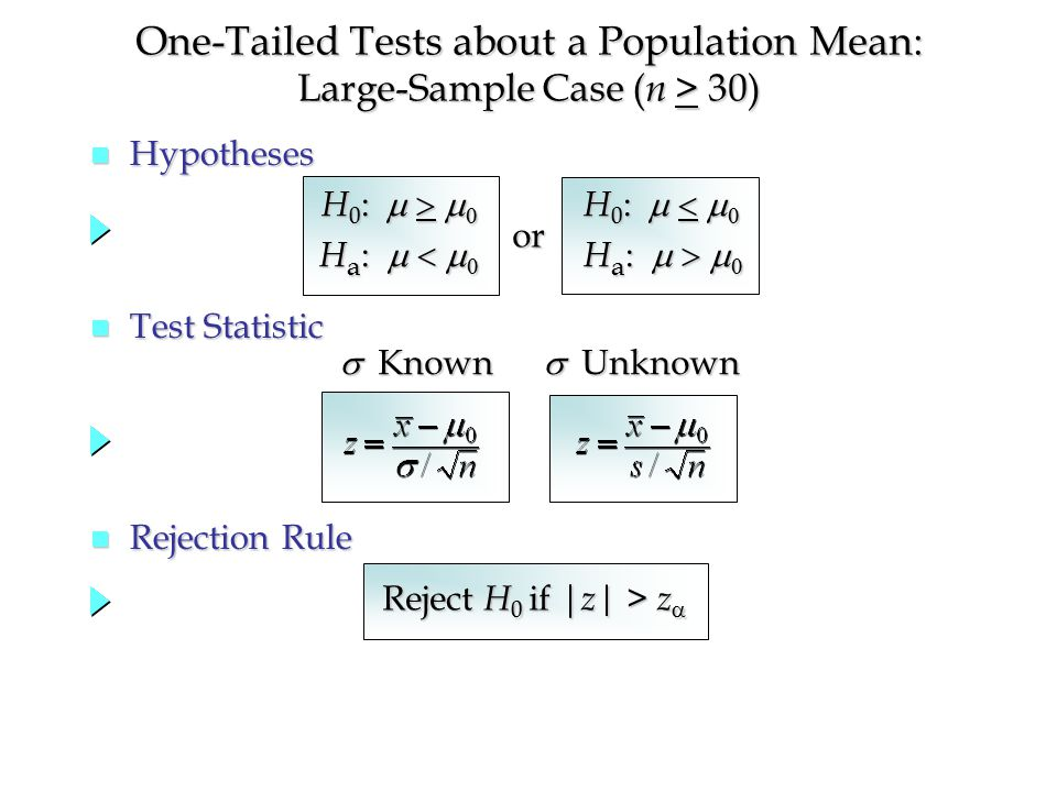 One-Tailed Tests about a Population Mean: Large-Sample Case ( n > 30) n Hypotheses n Test Statistic n Rejection Rule Reject H 0 if | z| > z  H 0 :   H a :   H 0 :   H a :    Known  Unknown or